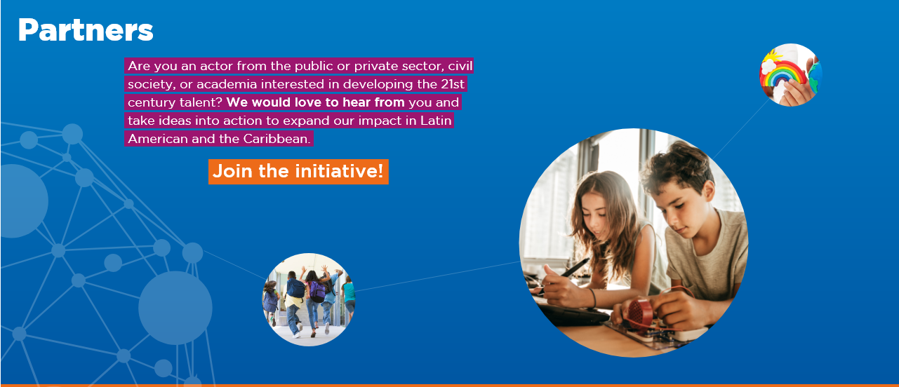 Are you an actor from the public or private sector, civil society, or academia interested in developing the 21st century talent? We would love to hear from you and take ideas into action to expand our impact in Latin American and the Caribbean.  Join the initiative!