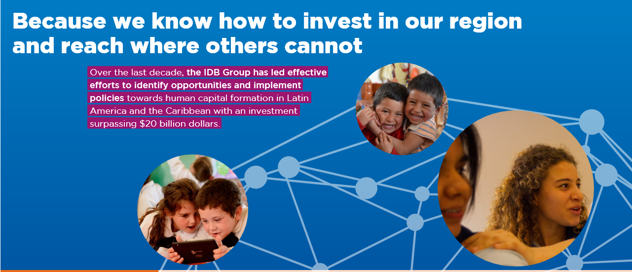 Over the last decade, the IDB Group has led effective efforts to identify opportunities and implement policies towards human capital formation in Latin America and the Caribbean with an investment surpassing $20 billion dollars.